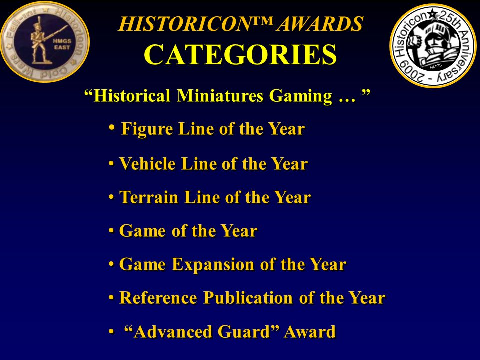 Historical Miniatures Gaming … Figure Line of the Year Vehicle Line of the Year Terrain Line of the Year Game of the Year Game Expansion of the Year Reference Publication of the Year Advanced Guard Award Historical Miniatures Gaming … Figure Line of the Year Vehicle Line of the Year Terrain Line of the Year Game of the Year Game Expansion of the Year Reference Publication of the Year Advanced Guard Award HMGS HISTORICON AWARDS CATEGORIES HISTORICON AWARDS CATEGORIES