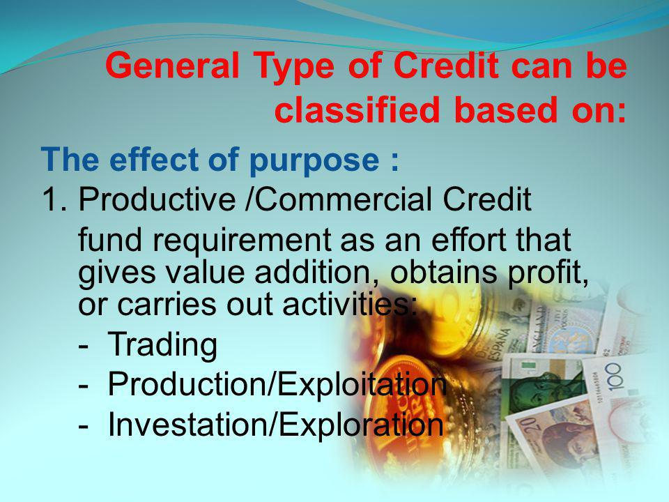 General Type of Credit can be classified based on: The effect of purpose : 1.Productive /Commercial Credit fund requirement as an effort that gives value addition, obtains profit, or carries out activities: - Trading -Production/Exploitation -Investation/Exploration