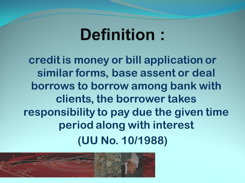 Definition : credit is money or bill application or similar forms, base assent or deal borrows to borrow among bank with clients, the borrower takes responsibility to pay due the given time period along with interest (UU No.