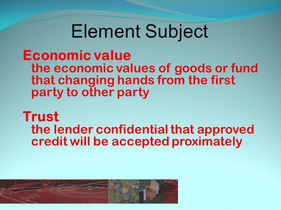 Element Subject Economic value the economic values of goods or fund that changing hands from the first party to other party Trust the lender confidential that approved credit will be accepted proximately