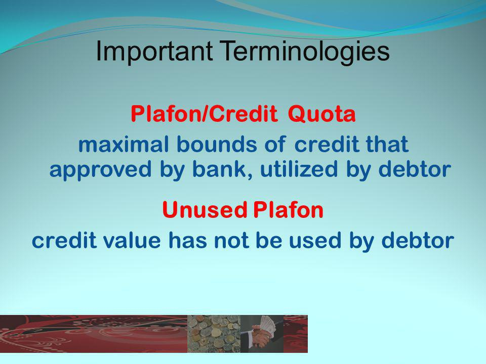 Important Terminologies Plafon/Credit Quota maximal bounds of credit that approved by bank, utilized by debtor Unused Plafon credit value has not be used by debtor