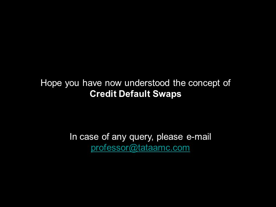 Hope you have now understood the concept of Credit Default Swaps In case of any query, please e-mail professor@tataamc.com