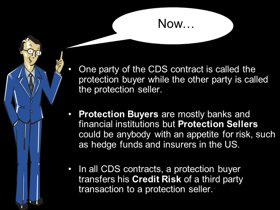 Now… One party of the CDS contract is called the protection buyer while the other party is called the protection seller.