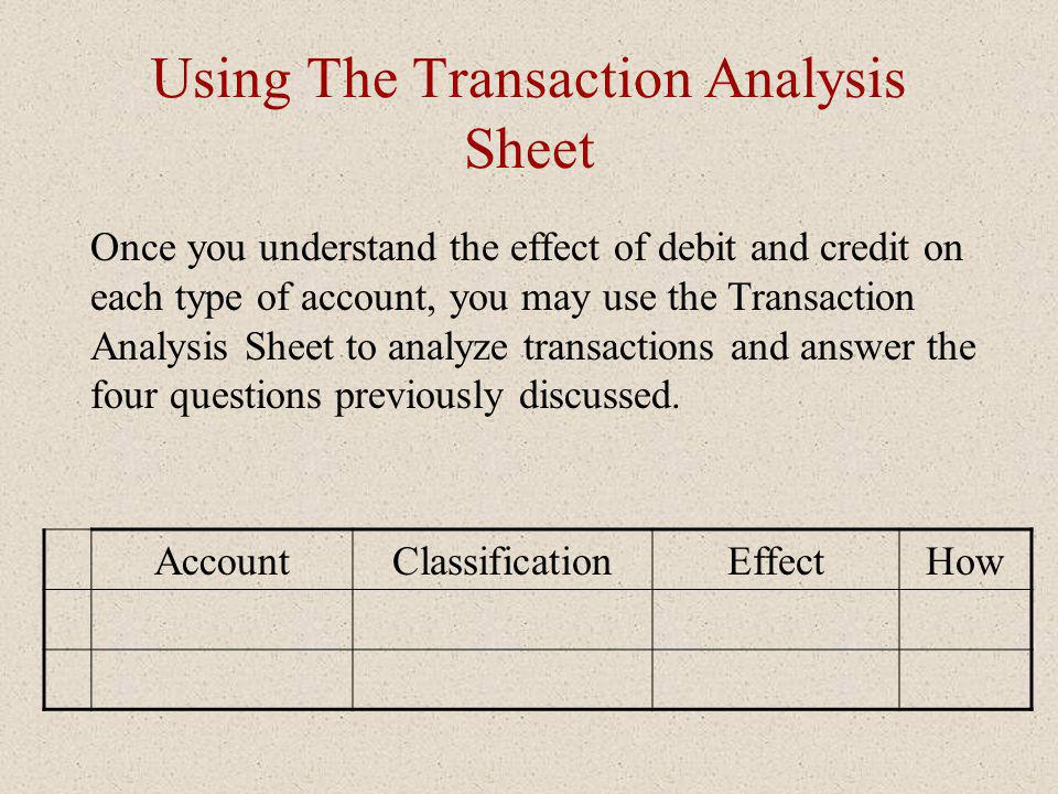 Using The Transaction Analysis Sheet Once you understand the effect of debit and credit on each type of account, you may use the Transaction Analysis