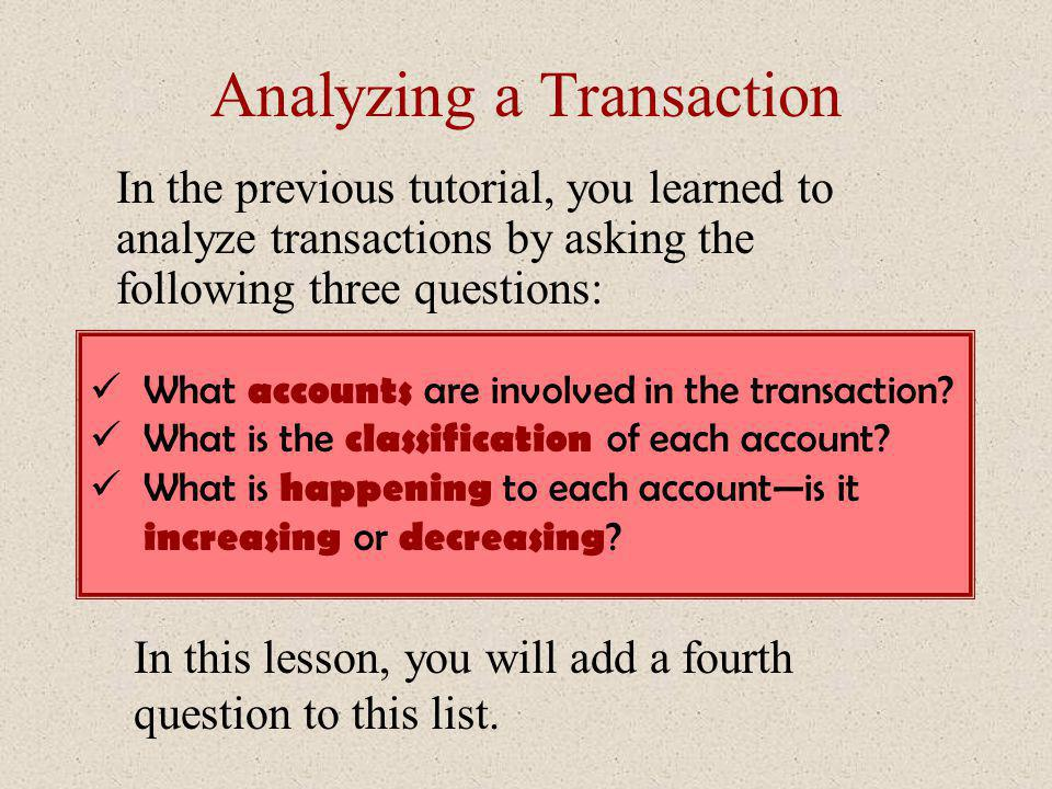 Analyzing a Transaction In the previous tutorial, you learned to analyze transactions by asking the following three questions: What accounts are invol