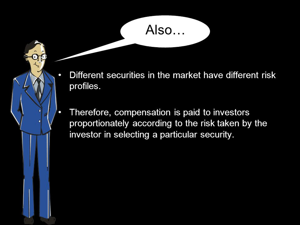 Different securities in the market have different risk profiles. Therefore, compensation is paid to investors proportionately according to the risk ta