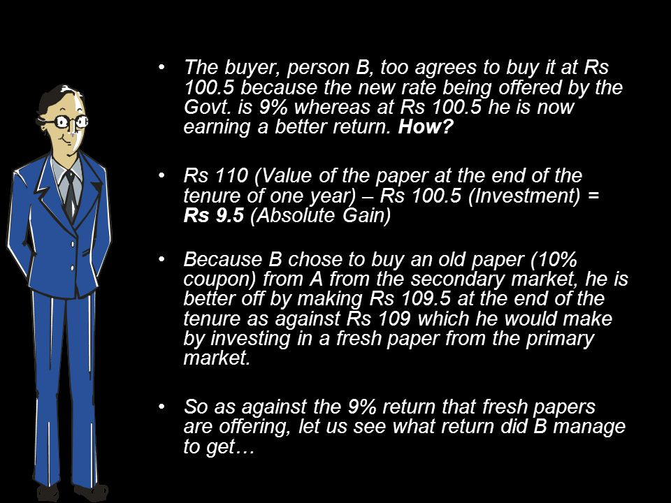 The buyer, person B, too agrees to buy it at Rs 100.5 because the new rate being offered by the Govt.