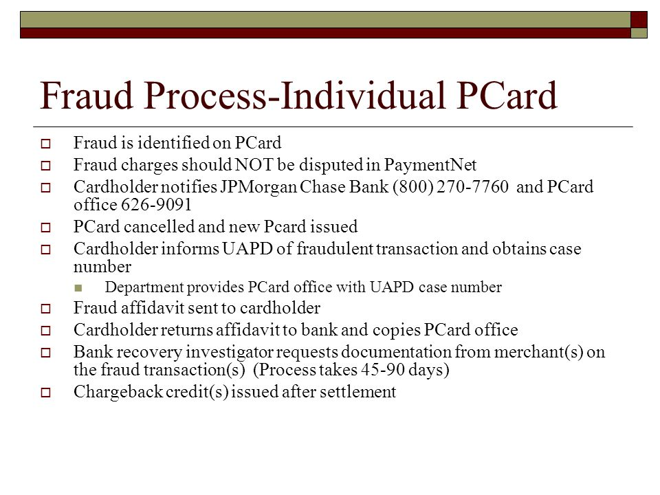 Fraud Process-Individual PCard Fraud is identified on PCard Fraud charges should NOT be disputed in PaymentNet Cardholder notifies JPMorgan Chase Bank (800) and PCard office PCard cancelled and new Pcard issued Cardholder informs UAPD of fraudulent transaction and obtains case number Department provides PCard office with UAPD case number Fraud affidavit sent to cardholder Cardholder returns affidavit to bank and copies PCard office Bank recovery investigator requests documentation from merchant(s) on the fraud transaction(s) (Process takes days) Chargeback credit(s) issued after settlement