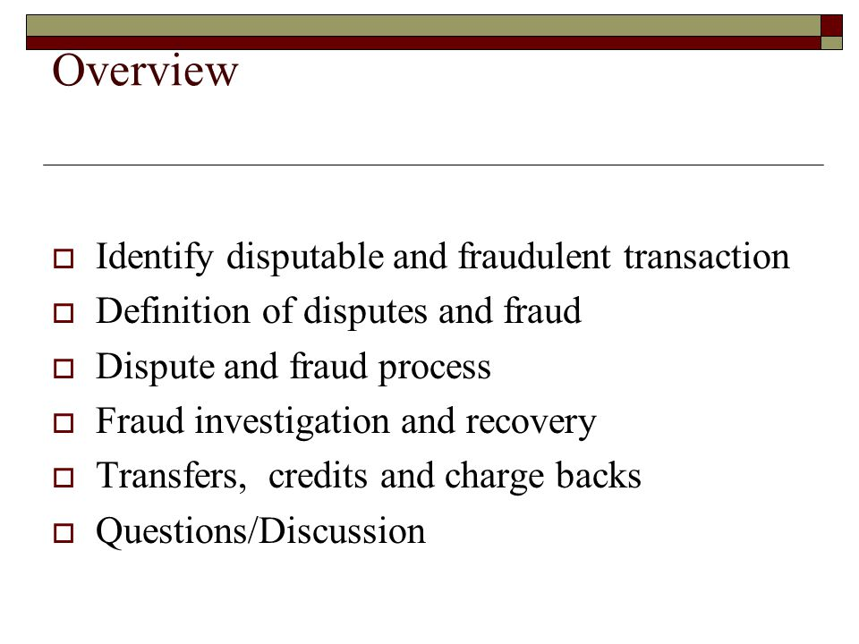Overview Identify disputable and fraudulent transaction Definition of disputes and fraud Dispute and fraud process Fraud investigation and recovery Transfers, credits and charge backs Questions/Discussion