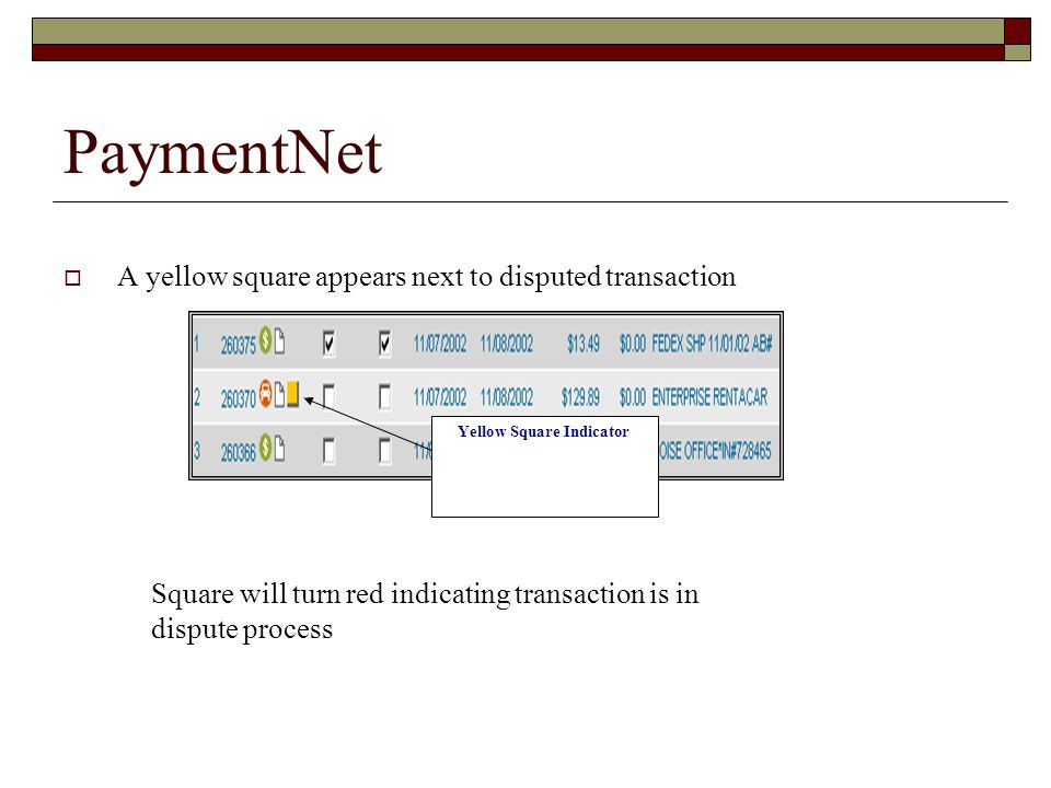 PaymentNet A yellow square appears next to disputed transaction Yellow Square Indicator Square will turn red indicating transaction is in dispute proc