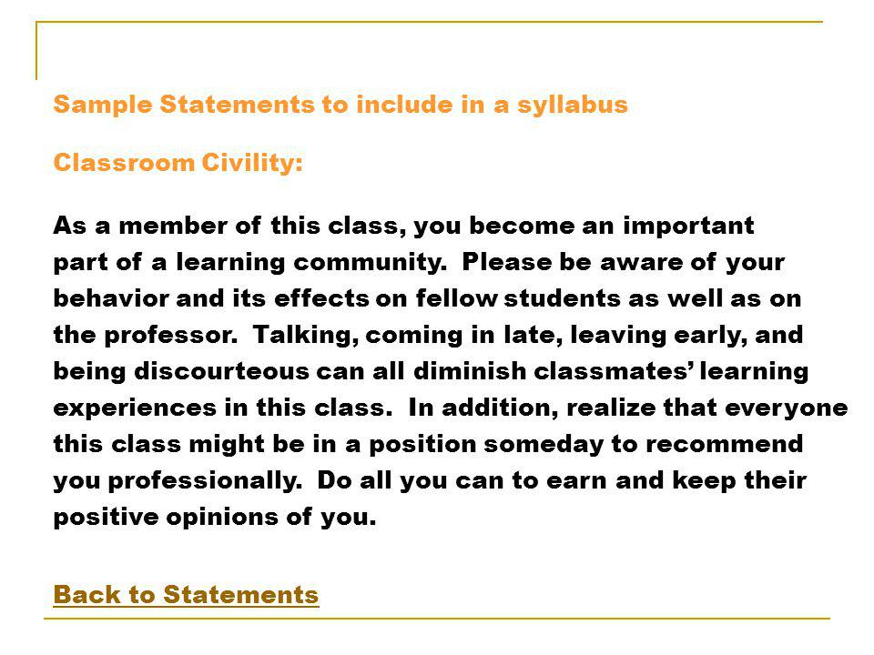 Sample Statements to include in a syllabus Classroom Civility: As a member of this class, you become an important part of a learning community.