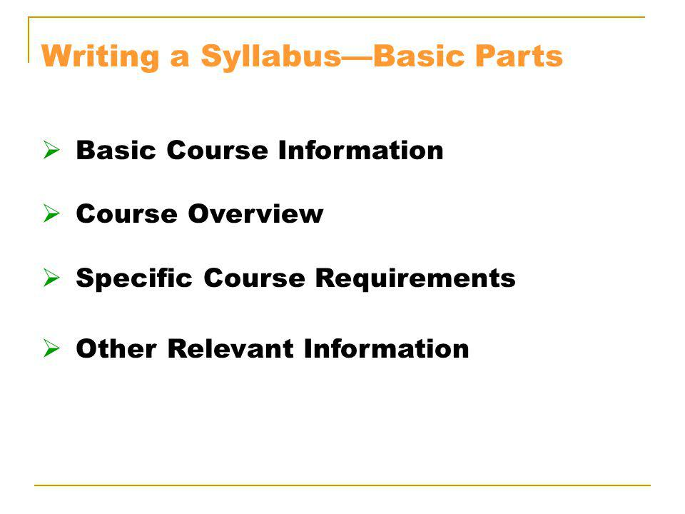 Writing a SyllabusBasic Parts Basic Course Information Course Overview Specific Course Requirements Other Relevant Information