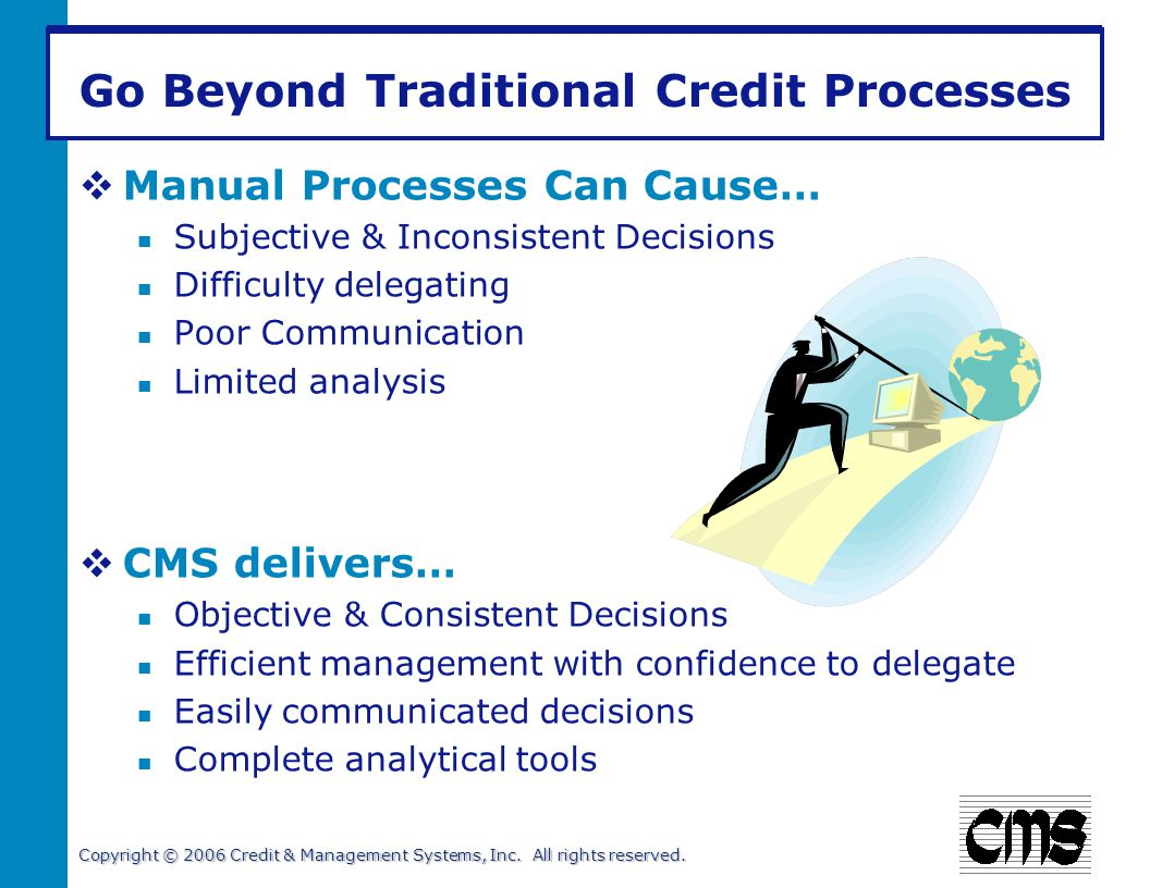 Copyright © 2006 Credit & Management Systems, Inc. All rights reserved. Go Beyond Traditional Credit Processes Manual Processes Can Cause… Subjective