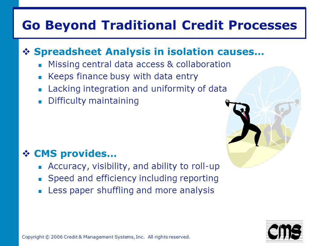 Copyright © 2006 Credit & Management Systems, Inc. All rights reserved. Go Beyond Traditional Credit Processes Spreadsheet Analysis in isolation cause
