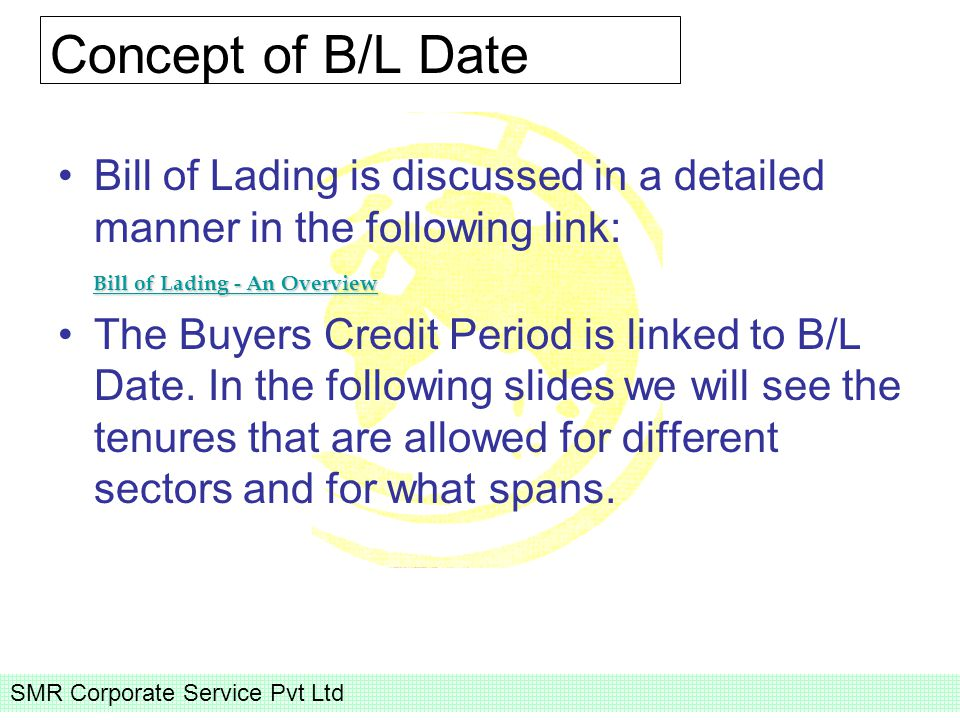 SMR Corporate Service Pvt Ltd Concept of B/L Date Bill of Lading is discussed in a detailed manner in the following link: Bill of Lading - An Overview Bill of Lading - An Overview Bill of Lading - An Overview The Buyers Credit Period is linked to B/L Date.