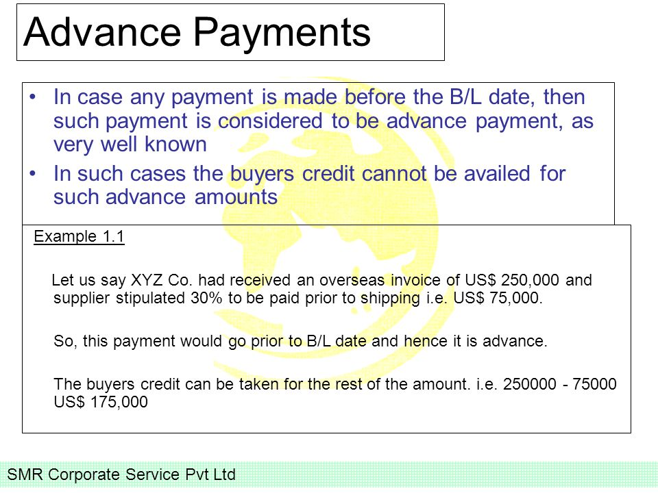 SMR Corporate Service Pvt Ltd Advance Payments In case any payment is made before the B/L date, then such payment is considered to be advance payment, as very well known In such cases the buyers credit cannot be availed for such advance amounts Example 1.1 Let us say XYZ Co.