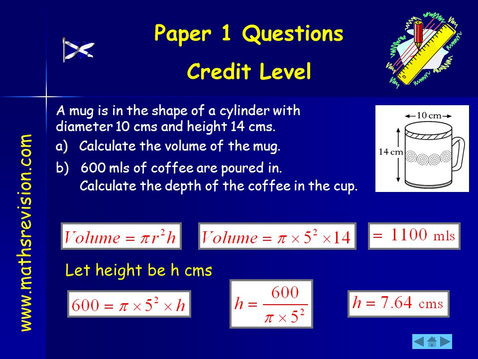 A mug is in the shape of a cylinder with diameter 10 cms and height 14 cms. a) Calculate the volume of the mug. b) 600 mls of coffee are poured in. Ca