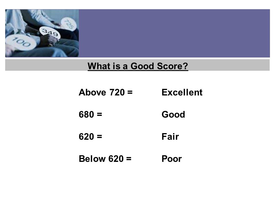 Above 720 = Excellent 680 =Good 620 =Fair Below 620 =Poor What is a Good Score?