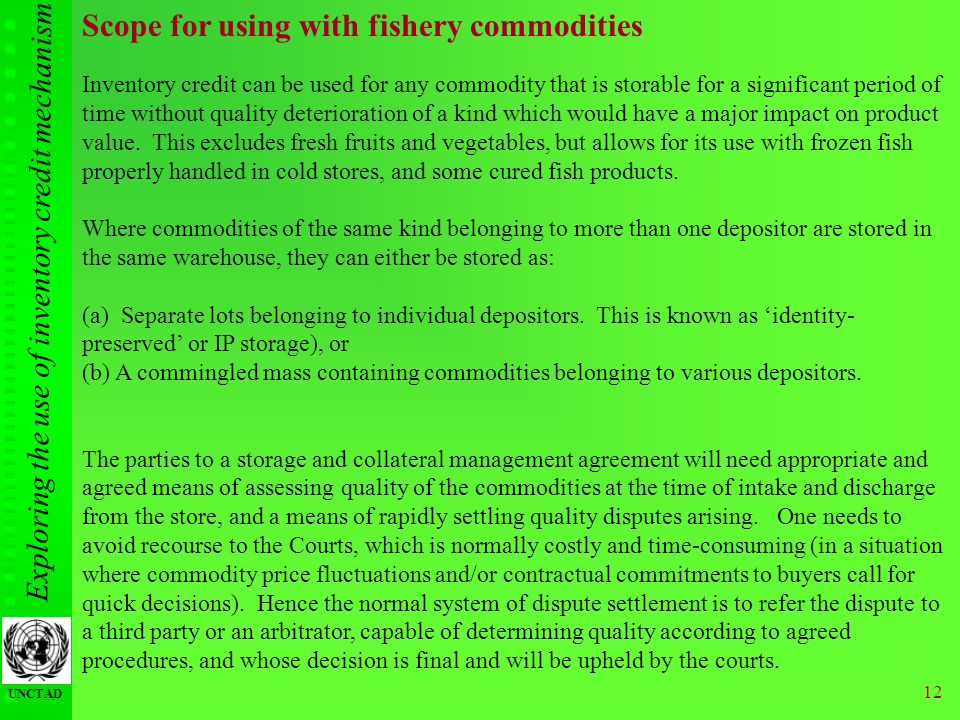 Exploring the use of inventory credit mechanism UNCTAD 12 Scope for using with fishery commodities Inventory credit can be used for any commodity that