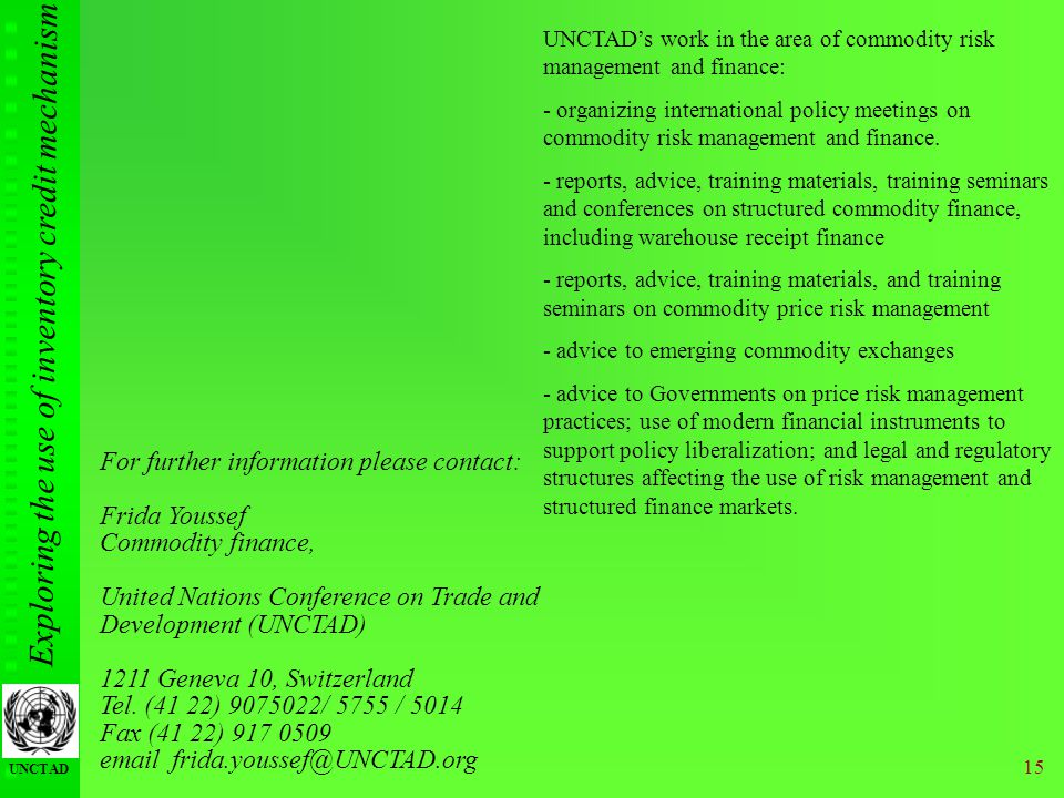 Exploring the use of inventory credit mechanism UNCTAD 15 For further information please contact: Frida Youssef Commodity finance, United Nations Conference on Trade and Development (UNCTAD) 1211 Geneva 10, Switzerland Tel.