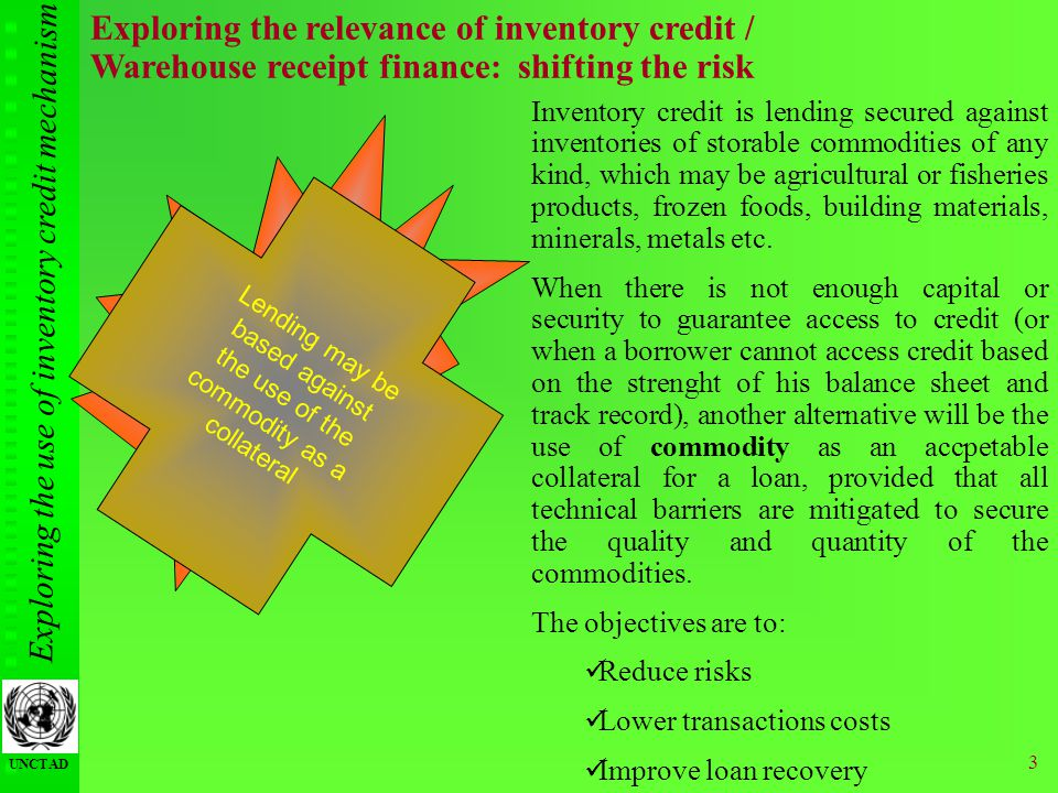 Exploring the use of inventory credit mechanism UNCTAD 3 Exploring the relevance of inventory credit / Warehouse receipt finance: shifting the risk In