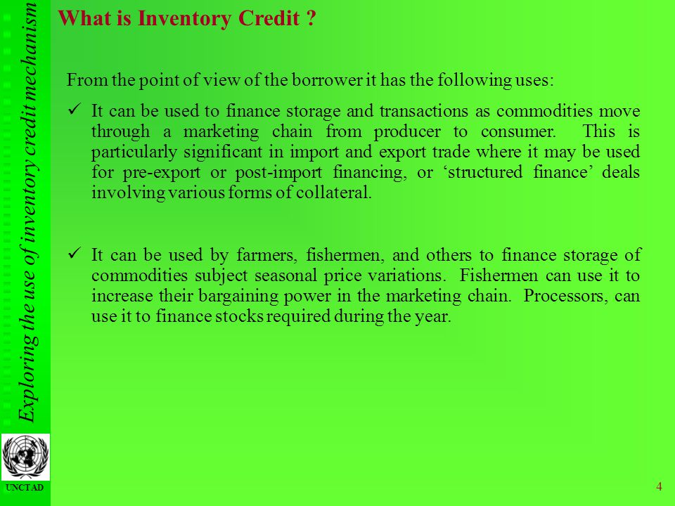 Exploring the use of inventory credit mechanism UNCTAD 4 What is Inventory Credit ? From the point of view of the borrower it has the following uses: