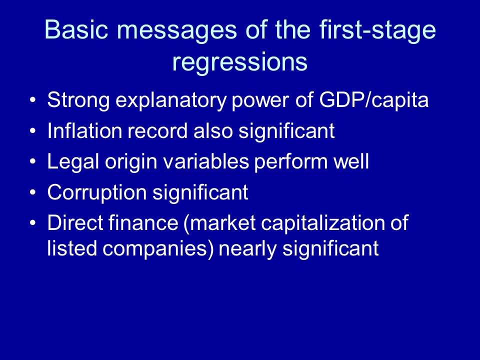 Basic messages of the first-stage regressions Strong explanatory power of GDP/capita Inflation record also significant Legal origin variables perform well Corruption significant Direct finance (market capitalization of listed companies) nearly significant