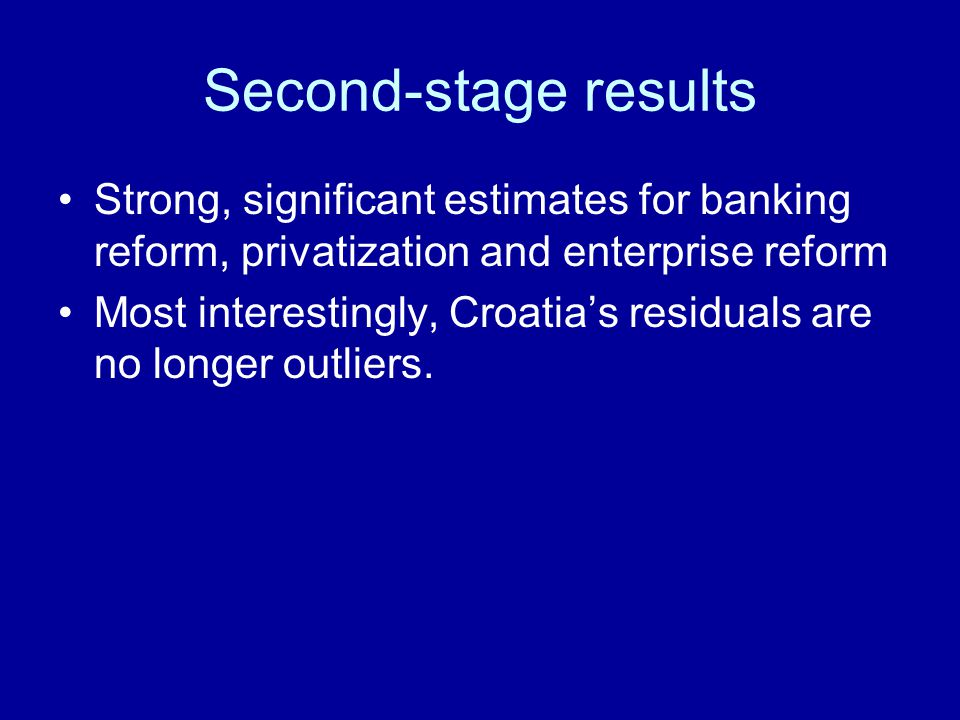 Second-stage results Strong, significant estimates for banking reform, privatization and enterprise reform Most interestingly, Croatias residuals are no longer outliers.