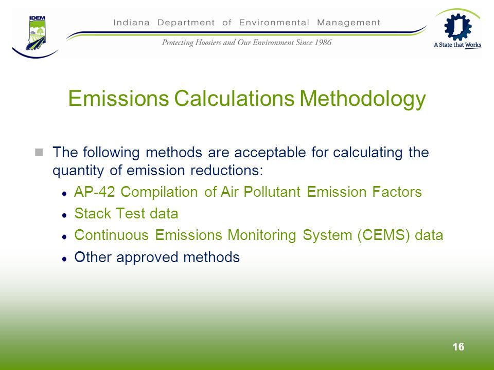 The following methods are acceptable for calculating the quantity of emission reductions: AP-42 Compilation of Air Pollutant Emission Factors Stack Test data Continuous Emissions Monitoring System (CEMS) data Other approved methods 16 Emissions Calculations Methodology