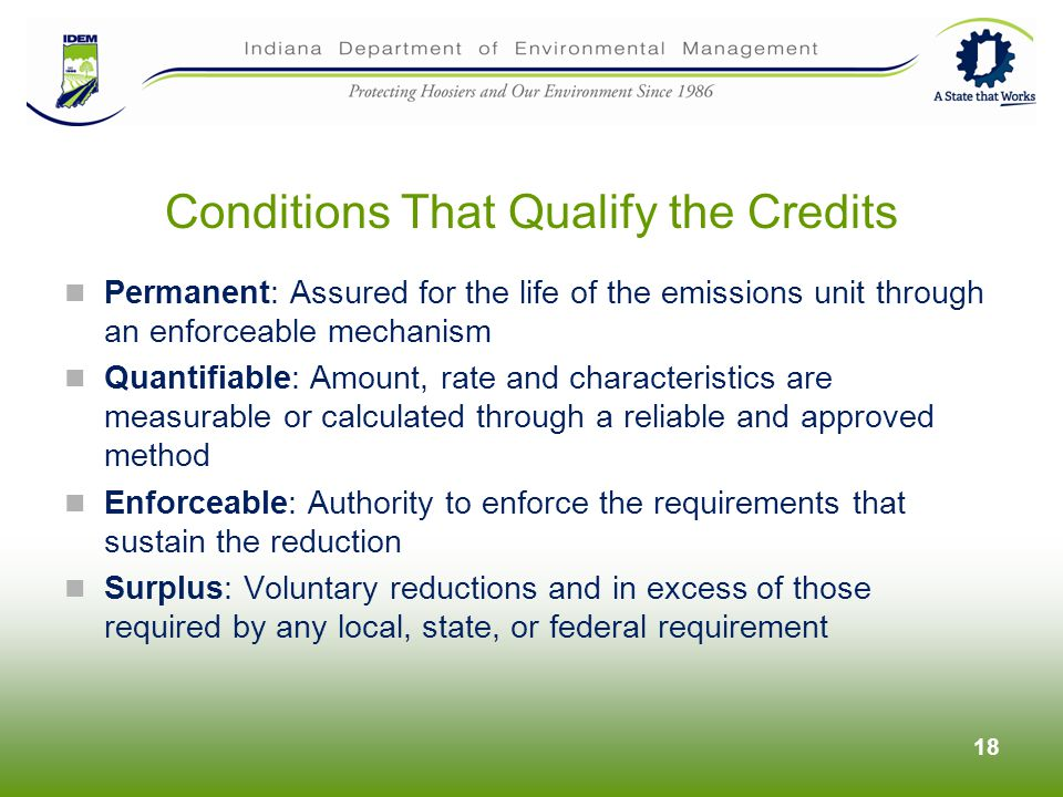 Permanent: Assured for the life of the emissions unit through an enforceable mechanism Quantifiable: Amount, rate and characteristics are measurable or calculated through a reliable and approved method Enforceable: Authority to enforce the requirements that sustain the reduction Surplus: Voluntary reductions and in excess of those required by any local, state, or federal requirement 18 Conditions That Qualify the Credits