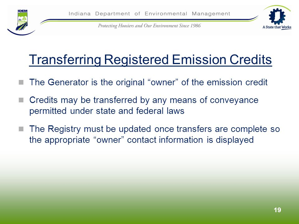 The Generator is the original owner of the emission credit Credits may be transferred by any means of conveyance permitted under state and federal laws The Registry must be updated once transfers are complete so the appropriate owner contact information is displayed 19 Transferring Registered Emission Credits