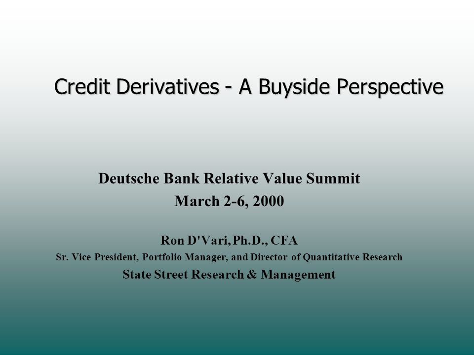 Credit Derivatives - A Buyside Perspective Deutsche Bank Relative Value Summit March 2-6, 2000 Ron D'Vari, Ph.D., CFA Sr. Vice President, Portfolio Ma