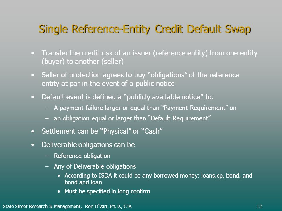 Single Reference-Entity Credit Default Swap Transfer the credit risk of an issuer (reference entity) from one entity (buyer) to another (seller) Seller of protection agrees to buy obligations of the reference entity at par in the event of a public notice Default event is defined a publicly available notice to: – –A payment failure larger or equal than Payment Requirement on – –an obligation equal or larger than Default Requirement Settlement can be Physical or Cash Deliverable obligations can be – –Reference obligation – –Any of Deliverable obligations According to ISDA it could be any borrowed money: loans,cp, bond, and bond and loan Must be specified in long confirm State Street Research & Management, Ron DVari, Ph.D., CFA12