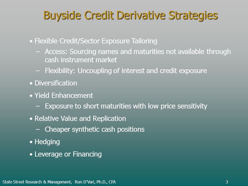 State Street Research & Management, Ron DVari, Ph.D., CFA3 Buyside Credit Derivative Strategies Flexible Credit/Sector Exposure Tailoring –Access: Sourcing names and maturities not available through cash instrument market –Flexibility: Uncoupling of interest and credit exposure Diversification Yield Enhancement –Exposure to short maturities with low price sensitivity Relative Value and Replication –Cheaper synthetic cash positions Hedging Leverage or Financing