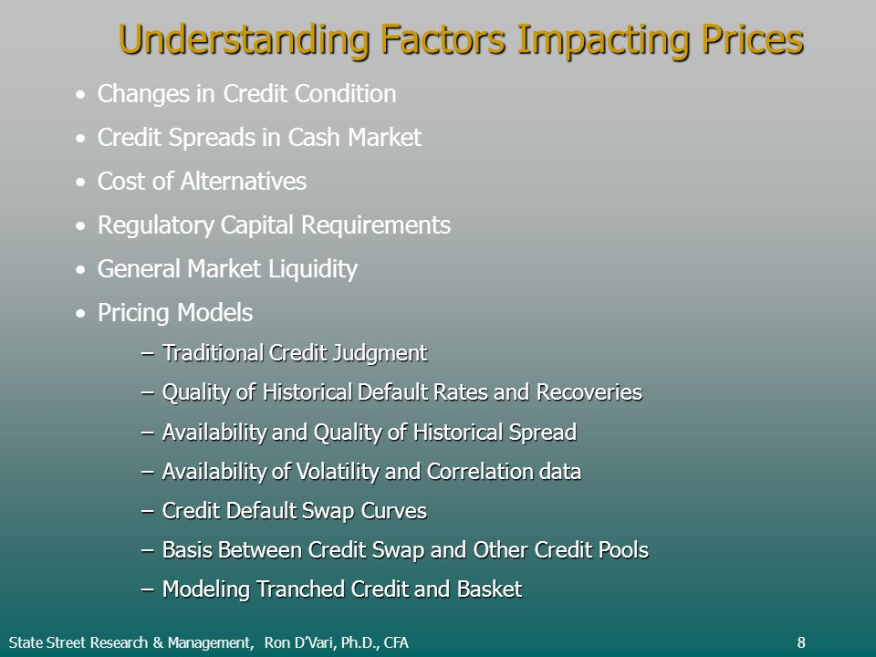 Understanding Factors Impacting Prices Changes in Credit Condition Credit Spreads in Cash Market Cost of Alternatives Regulatory Capital Requirements General Market Liquidity Pricing Models –Traditional Credit Judgment –Quality of Historical Default Rates and Recoveries –Availability and Quality of Historical Spread –Availability of Volatility and Correlation data –Credit Default Swap Curves –Basis Between Credit Swap and Other Credit Pools –Modeling Tranched Credit and Basket State Street Research & Management, Ron DVari, Ph.D., CFA8