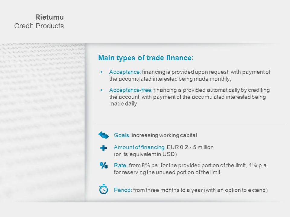 Rietumu Credit Products Main types of trade finance: Financing against warehoused goods Financing purchases against goods in transit Financing purchases on claims against the final buyer Export factoring