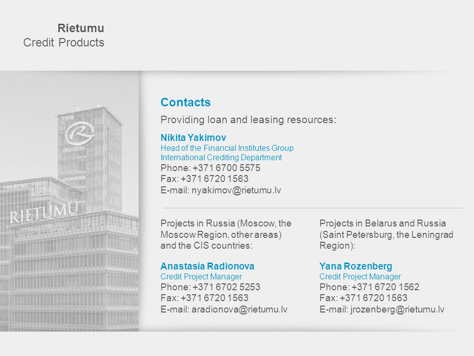 Rietumu Credit Products Contacts Industrial leasing: Westleasing-M Ltd (Russia) www.westleasingm.ru Dmitry Chereshnev +7 495 662 4032 Westtransinvest Ltd (Belarus) www.wti.by Andrei Orlov +375 17 269 9399 Westleasing Ltd (Ukraine) www.wls.com.ua Dmitry Gurvich +380 44 206 9917