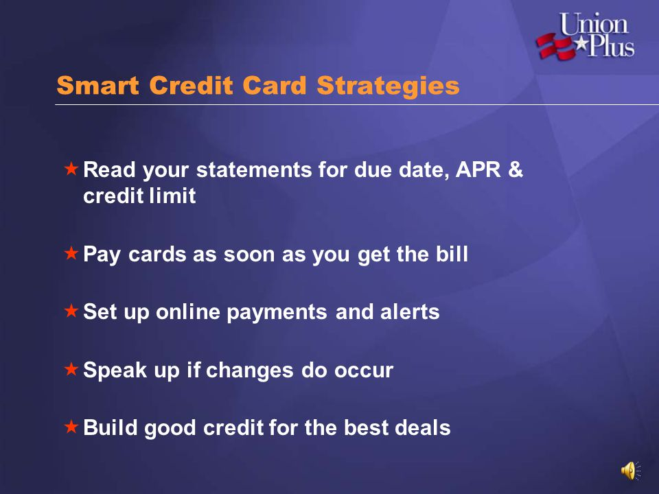 Smart Credit Card Strategies Read your statements for due date, APR & credit limit Pay cards as soon as you get the bill Set up online payments and alerts Speak up if changes do occur Build good credit for the best deals