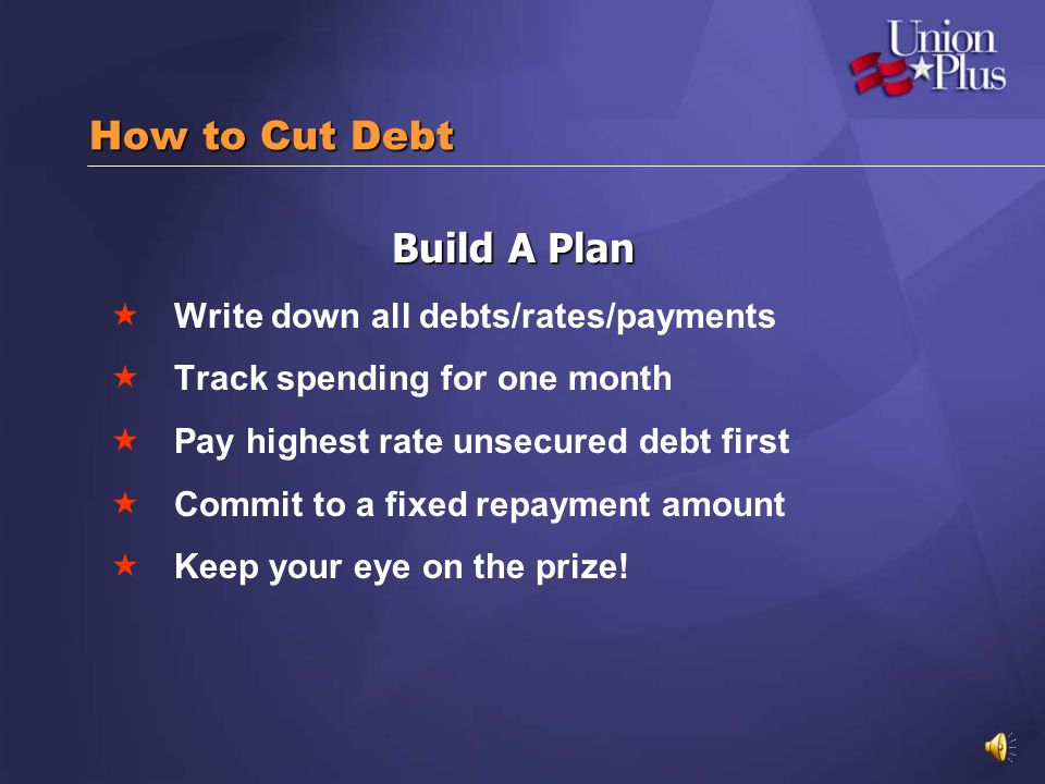 How to Cut Debt Build A Plan Write down all debts/rates/payments Track spending for one month Pay highest rate unsecured debt first Commit to a fixed repayment amount Keep your eye on the prize!