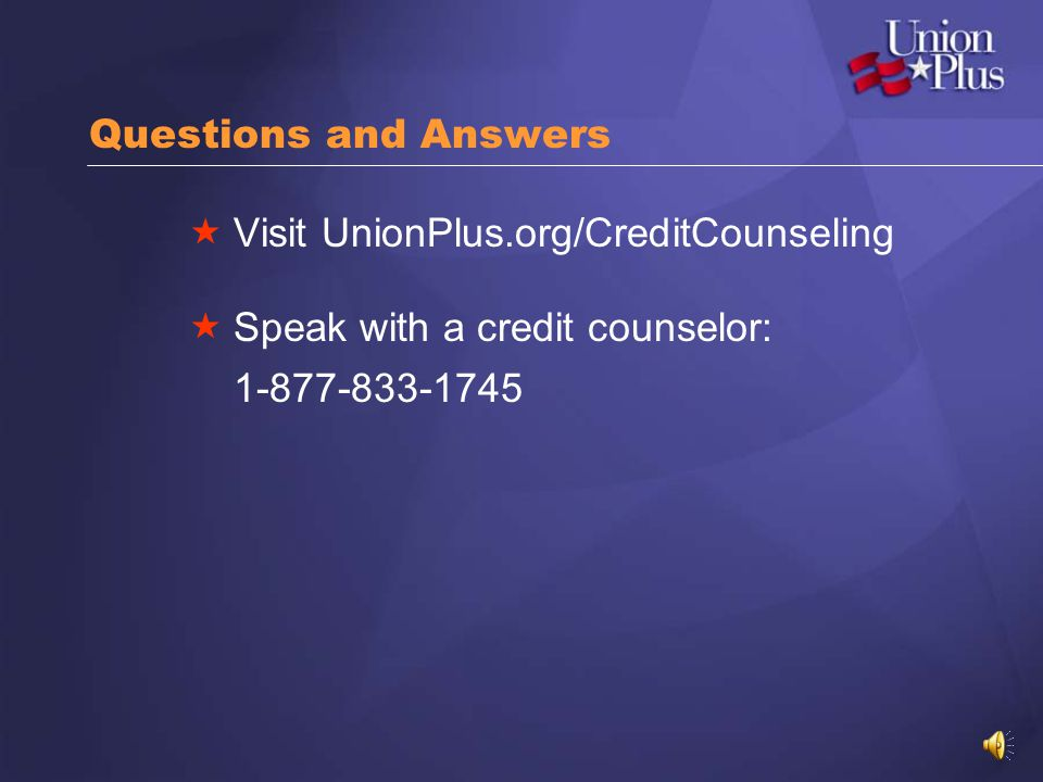 Questions and Answers Visit UnionPlus.org/CreditCounseling Speak with a credit counselor: 1-877-833-1745