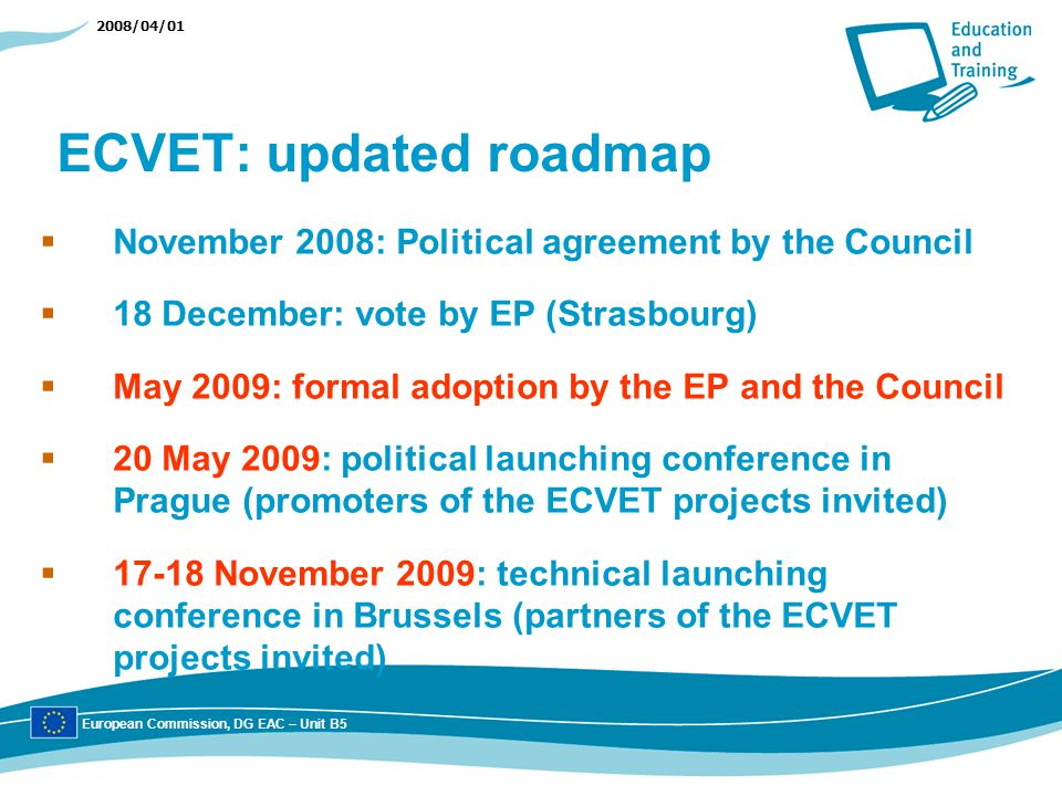 2008/04/01 ECVET: updated roadmap November 2008: Political agreement by the Council 18 December: vote by EP (Strasbourg) May 2009: formal adoption by the EP and the Council 20 May 2009: political launching conference in Prague (promoters of the ECVET projects invited) 17-18 November 2009: technical launching conference in Brussels (partners of the ECVET projects invited) European Commission, DG EAC – Unit B5