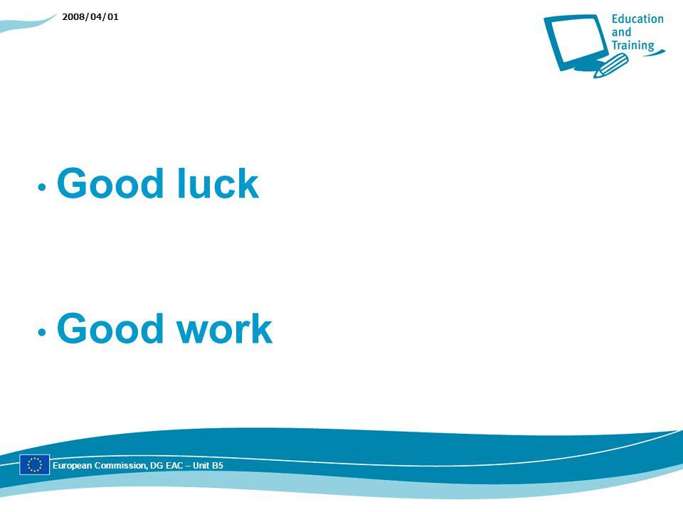 2008/04/01 Good luck European Commission, DG EAC – Unit B5 Good work