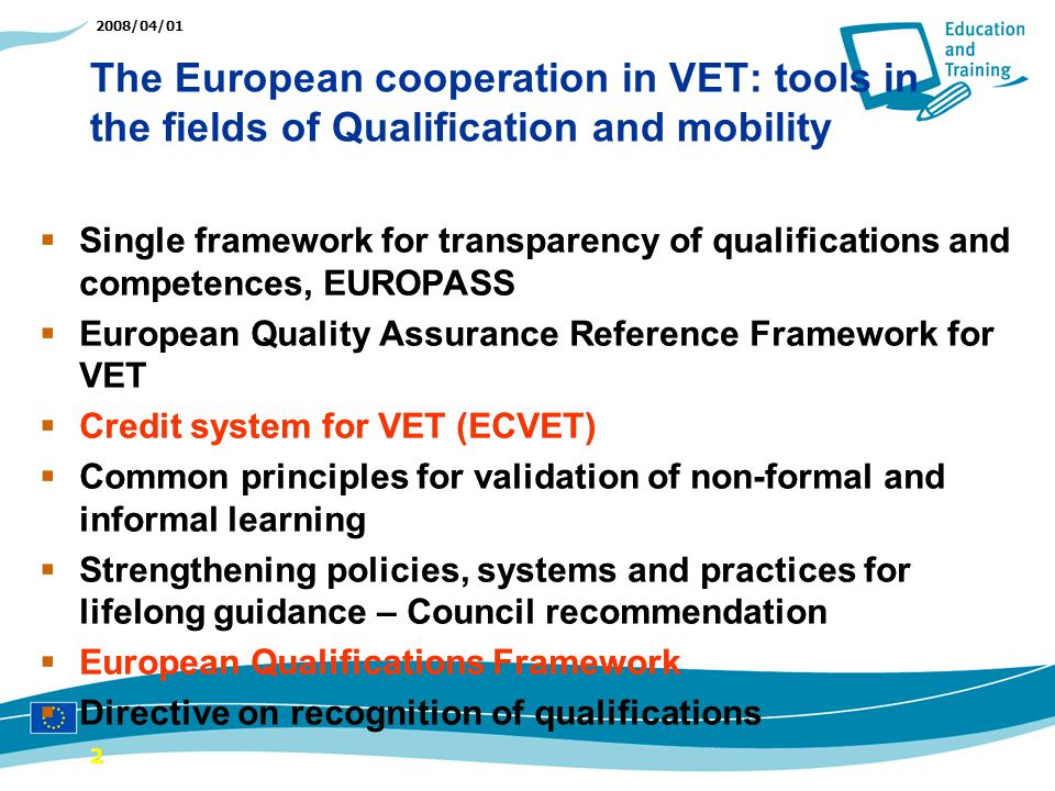 2008/04/01 The European cooperation in VET: tools in the fields of Qualification and mobility 22 Single framework for transparency of qualifications and competences, EUROPASS European Quality Assurance Reference Framework for VET Credit system for VET (ECVET) Common principles for validation of non-formal and informal learning Strengthening policies, systems and practices for lifelong guidance – Council recommendation European Qualifications Framework Directive on recognition of qualifications Single framework for transparency of qualifications and competences, EUROPASS European Quality Assurance Reference Framework for VET Credit system for VET (ECVET) Common principles for validation of non-formal and informal learning Strengthening policies, systems and practices for lifelong guidance – Council recommendation European Qualifications Framework Directive on recognition of qualifications