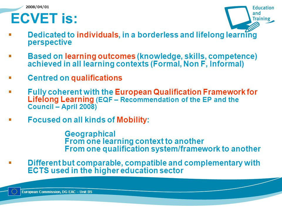 2008/04/01 ECVET is: Dedicated to individuals, in a borderless and lifelong learning perspective Based on learning outcomes (knowledge, skills, compet