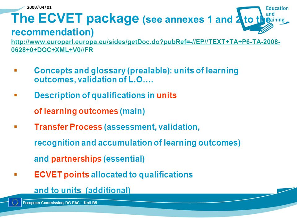 2008/04/01 The ECVET package (see annexes 1 and 2 to the recommendation) http://www.europarl.europa.eu/sides/getDoc.do pubRef=-//EP//TEXT+TA+P6-TA-2008- 0628+0+DOC+XML+V0//FR http://www.europarl.europa.eu/sides/getDoc.do pubRef=-//EP//TEXT+TA+P6-TA-2008- 0628+0+DOC+XML+V0// Concepts and glossary (prealable): units of learning outcomes, validation of L.O….