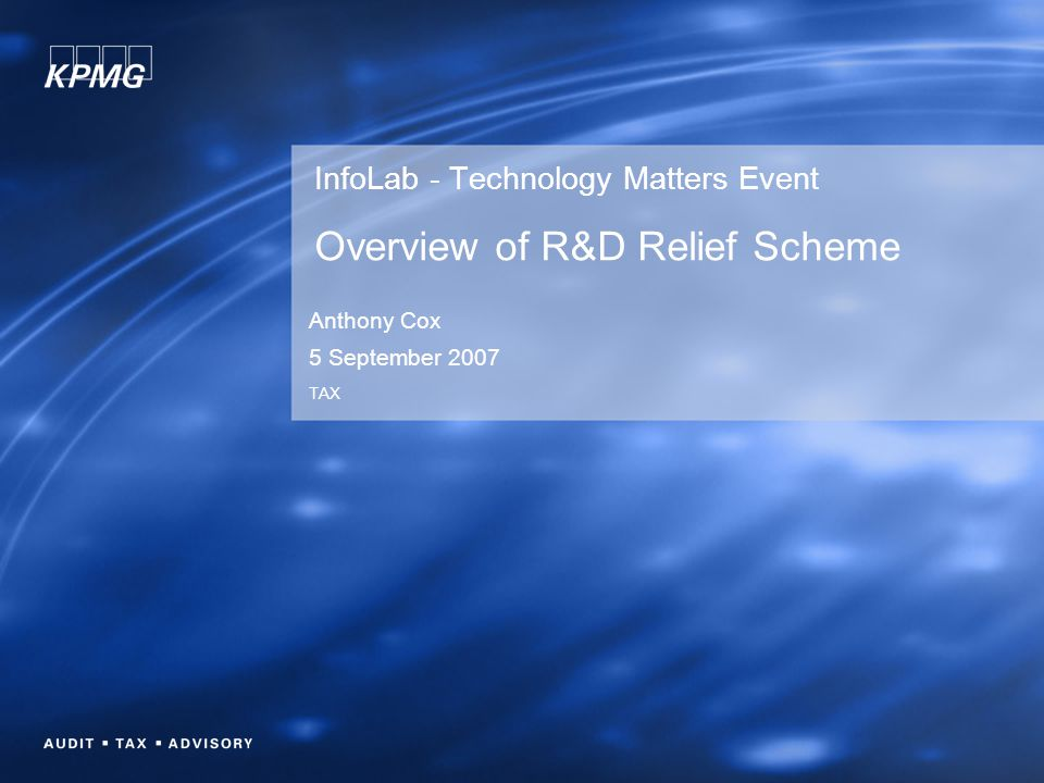 InfoLab - Technology Matters Event Overview of R&D Relief Scheme Anthony Cox 5 September 2007 TAX