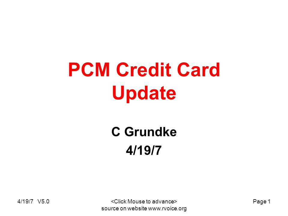 4/19/7 V5.0 source on website   Page 1 PCM Credit Card Update C Grundke 4/19/7