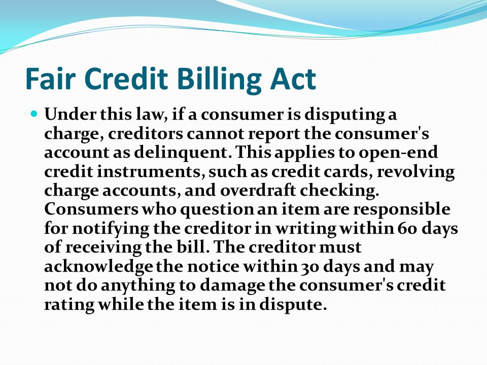 Fair Credit Billing Act Under this law, if a consumer is disputing a charge, creditors cannot report the consumer's account as delinquent. This applie