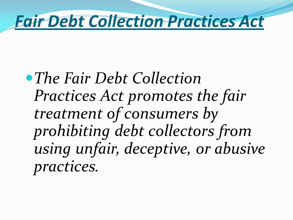 Fair Debt Collection Practices Act The Fair Debt Collection Practices Act promotes the fair treatment of consumers by prohibiting debt collectors from