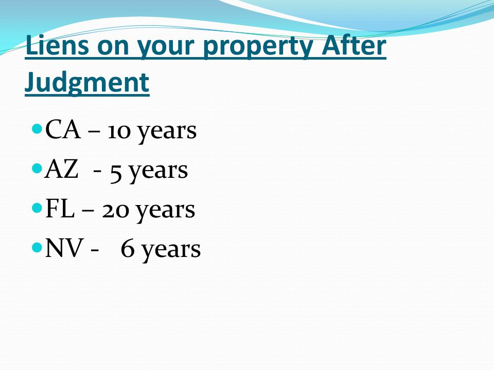 Liens on your property After Judgment CA – 10 years AZ - 5 years FL – 20 years NV - 6 years